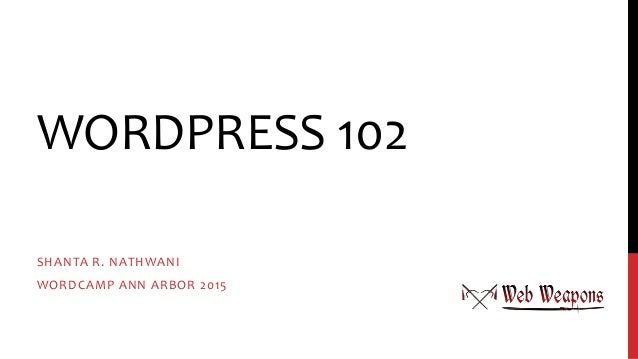 WORDPRESS 102 SHANTA R. NATHWANI WORDCAMP ANN ARBOR 2015