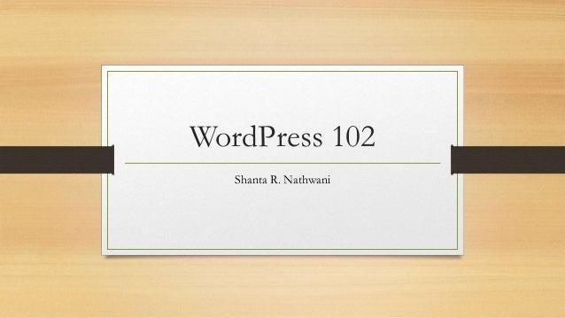 WordPress 102 Shanta R. Nathwani