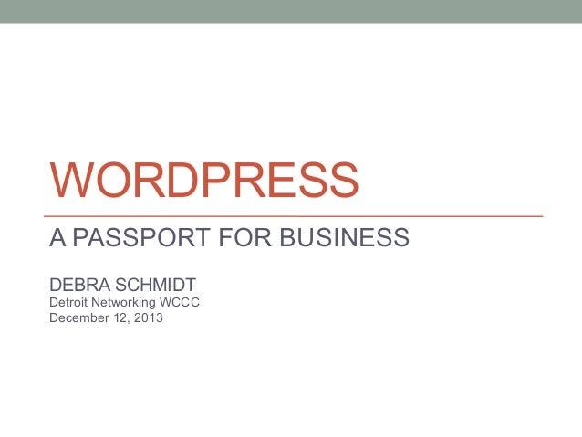 WORDPRESS A PASSPORT FOR BUSINESS DEBRA SCHMIDT Detroit Networking WCCC December 12, 2013