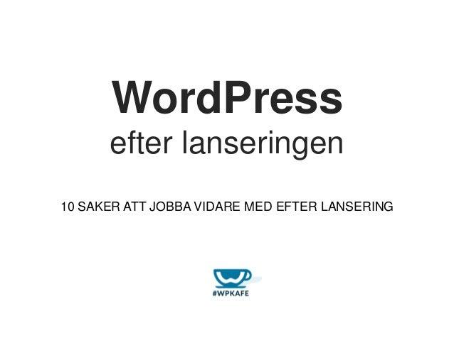 WordPress efter lanseringen 10 SAKER ATT JOBBA VIDARE MED EFTER LANSERING