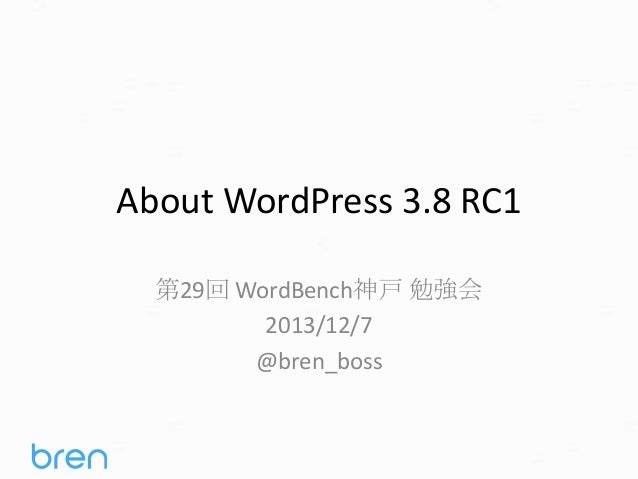 About WordPress 3.8 RC1 第29回 WordBench神戸 勉強会 2013/12/7 @bren_boss