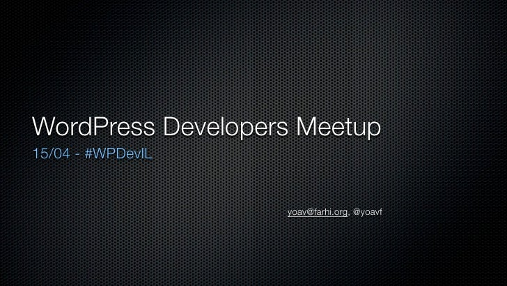WordPress Developers Meetup 15/04 - #WPDevIL                      yoav@farhi.org, @yoavf