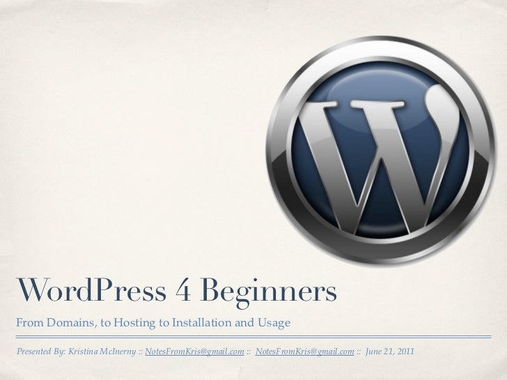 WordPress 4 BeginnersFrom Domains, to Hosting to Installation and UsagePresented By: Kristina McInerny :: NotesFromKris@gm...