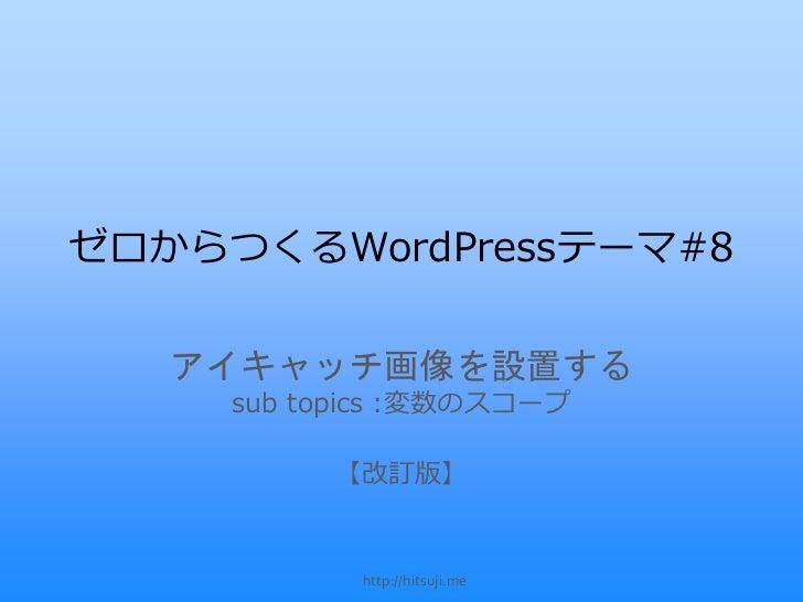 ゼロからつくるWordPressテーマ#8   アイキャッチ画像を設置する     sub topics :変数のスコープ          【改訂版】            http://hitsuji.me