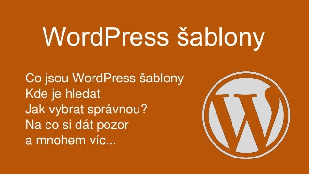 WordPress šablony Co jsou WordPress šablony Kde je hledat Jak vybrat správnou? Na co si dát pozor a mnohem víc...