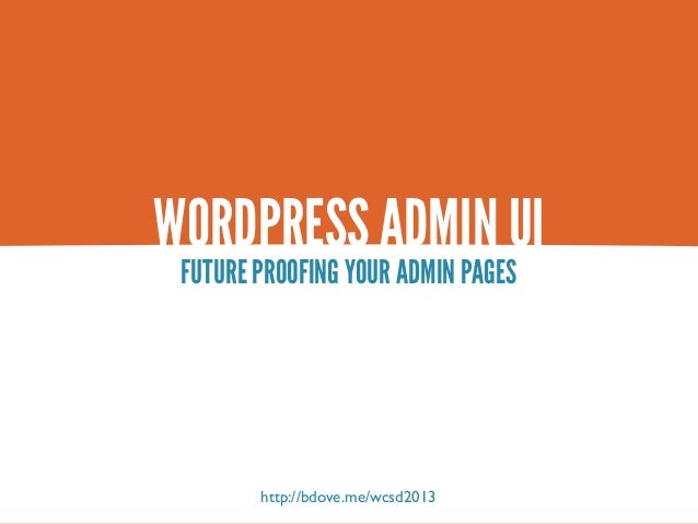 WORDPRESS ADMIN UI FUTURE PROOFING YOUR ADMIN PAGES        http://bdove.me/wcsd2013