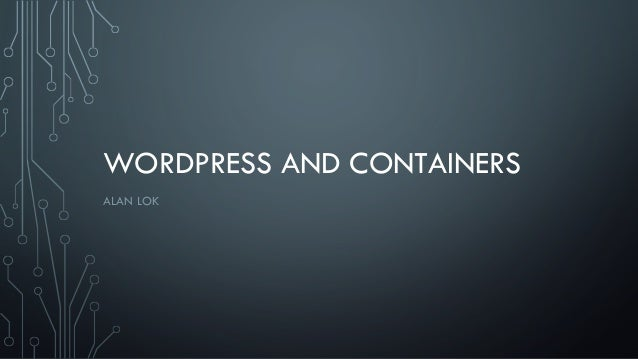 WORDPRESS AND CONTAINERS ALAN LOK
