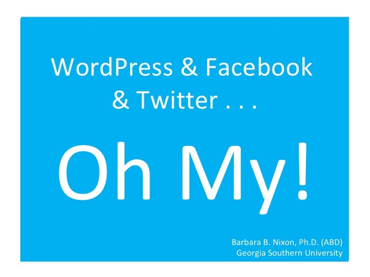 WordPress & Facebook  & Twitter . . . Oh My! Barbara B. Nixon, Ph.D. (ABD) Georgia Southern University