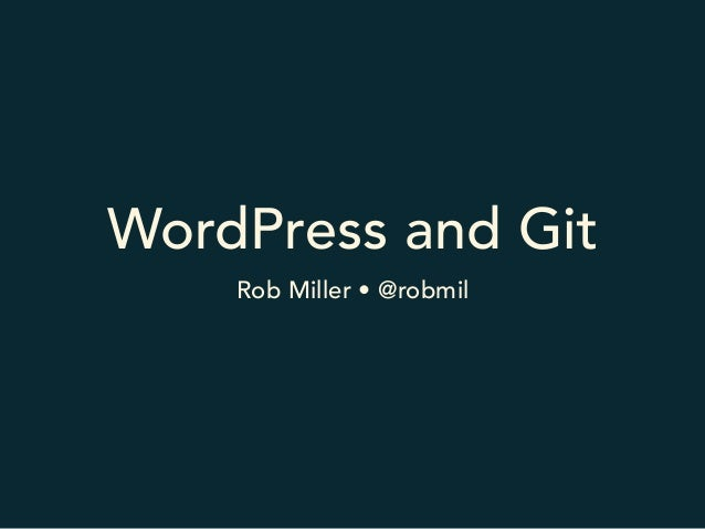 WordPress and Git Rob Miller • @robmil