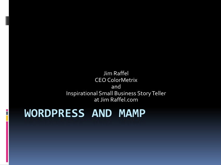 Wordpress and Mamp<br />Jim Raffel<br />CEO ColorMetrix<br />and <br />Inspirational Small Business Story Teller <br />at ...
