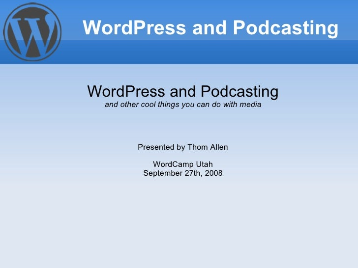 WordPress and Podcasting and other cool things you can do with media Presented by Thom Allen WordCamp Utah September 27th,...