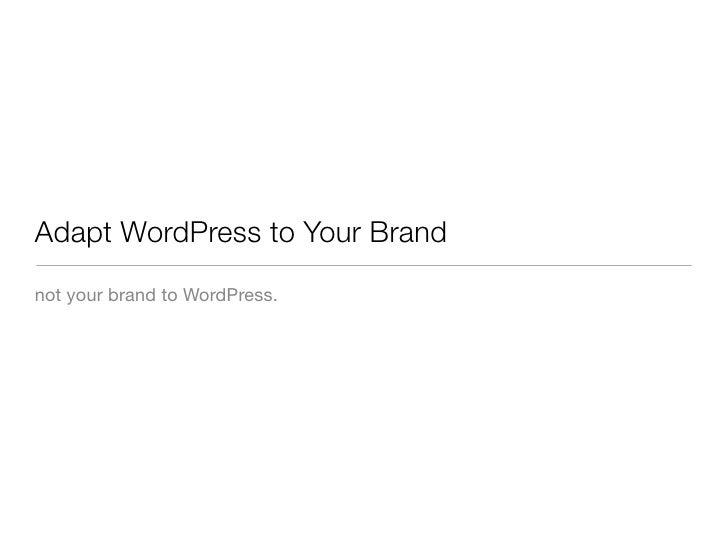 Adapt WordPress to Your Brand not your brand to WordPress.