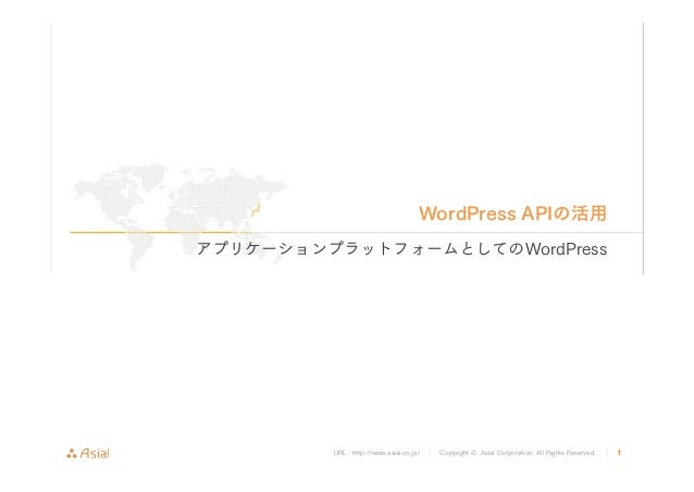 WordPress APIの活用  アプリケーションプラットフォームとしてのWordPress  URL : http://www.asial.co.jp/ │ Copyright © Asial Corporation. All Rights...
