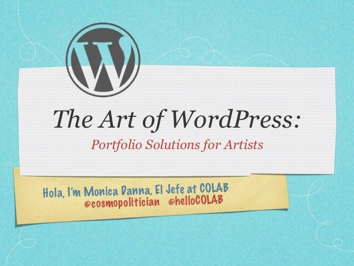 The Art of WordPress:            Portfolio Solutions for ArtistsH ol a, I'm Mon ic a Da n n a, El Je fe at COLAB          ...