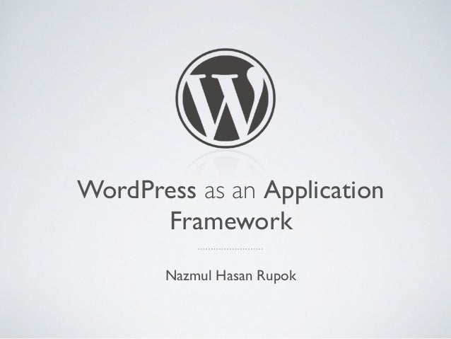 WordPress as an Application Framework Nazmul Hasan Rupok