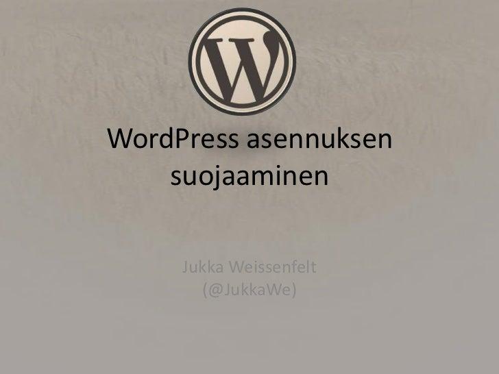 WordPress asennuksen    suojaaminen     Jukka Weissenfelt       (@JukkaWe)
