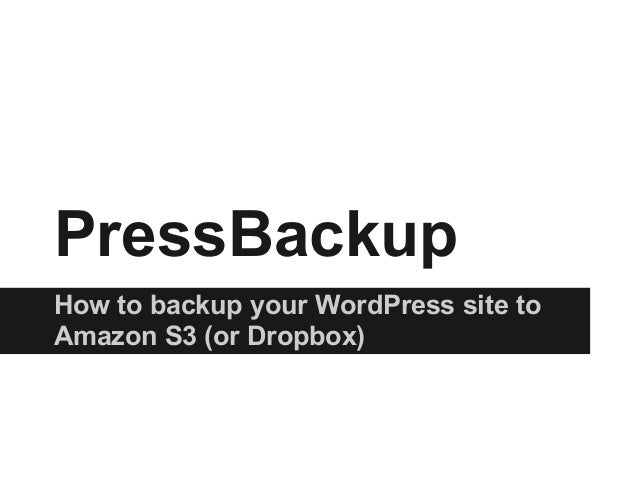 PressBackupHow to backup your WordPress site toAmazon S3 (or Dropbox)