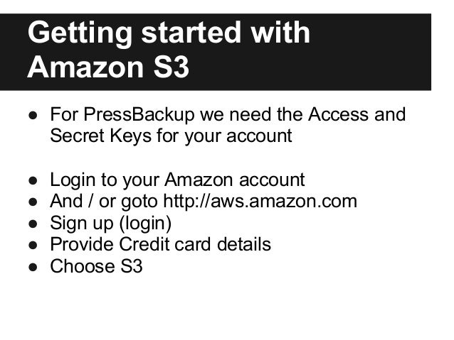 Getting started withAmazon S3● For PressBackup we need the Access andSecret Keys for your account● Login to your Amazon ac...