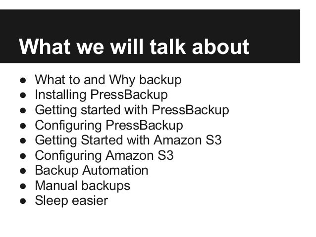 What we will talk about● What to and Why backup● Installing PressBackup● Getting started with PressBackup● Configuring Pre...