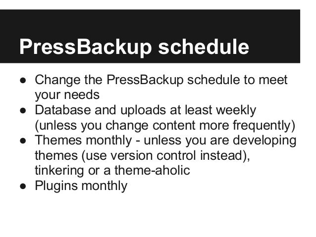 PressBackup schedule● Change the PressBackup schedule to meetyour needs● Database and uploads at least weekly(unless you c...