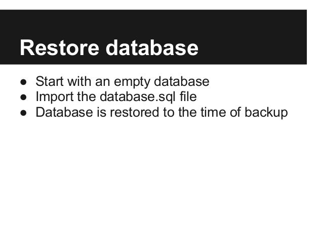 Restore database● Start with an empty database● Import the database.sql file● Database is restored to the time of backup
