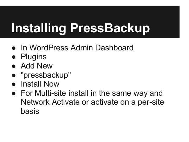 "Installing PressBackup● In WordPress Admin Dashboard● Plugins● Add New● ""pressbackup""● Install Now● For Multi-site install..."