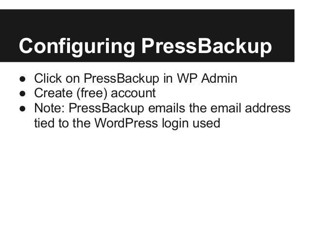 Configuring PressBackup● Click on PressBackup in WP Admin● Create (free) account● Note: PressBackup emails the email addre...