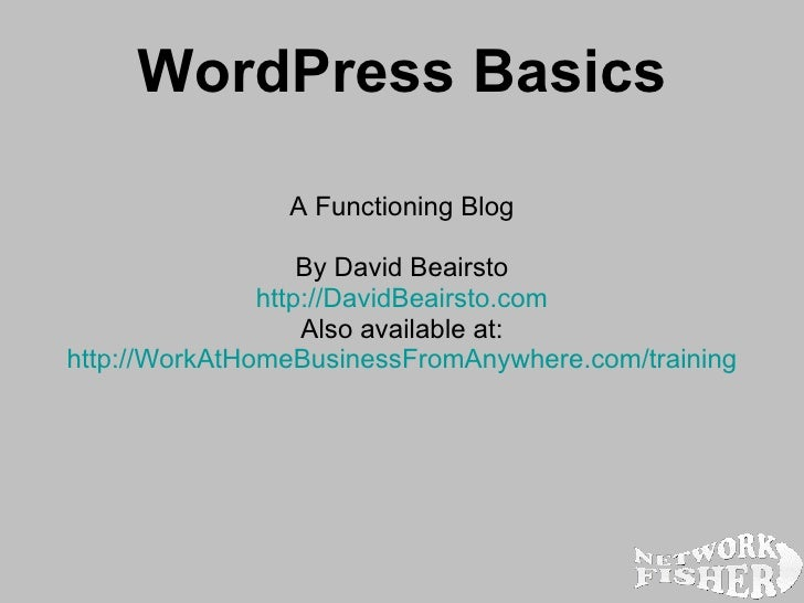 WordPress Basics A Functioning Blog By David Beairsto http:// DavidBeairsto.com Also available at: http:// WorkAtHomeBusin...