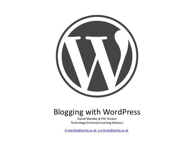 Blogging with WordPress Daniel Mackley & Phil Vincent Technology Enhanced Learning Advisors d.mackley@yorksj.ac.uk, p.vinc...