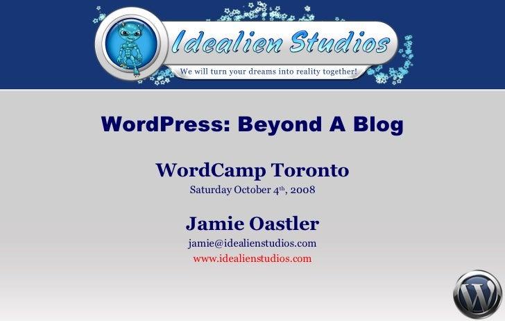 WordPress: Beyond A Blog WordCamp Toronto Saturday October 4 th , 2008 Jamie Oastler [email_address] www.idealienstudios.com