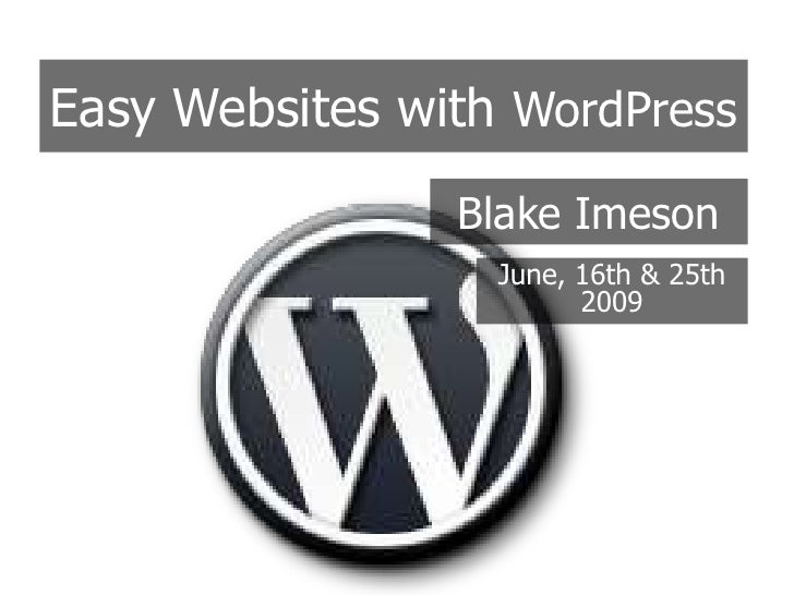 Easy Websites with WordPress<br />Blake Imeson<br />June, 16th & 25th  2009<br />