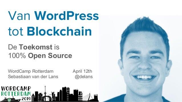 Van WordPress tot Blockchain De Toekomst is 100% Open Source WordCamp Rotterdam April 12th Sebastiaan van der Lans @delans