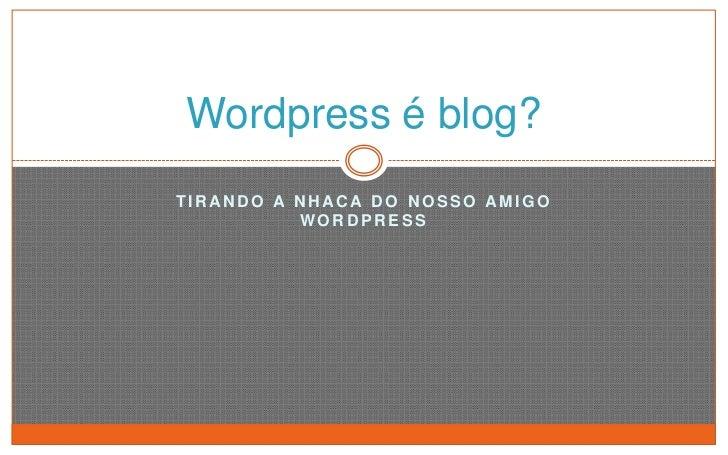 Tirando a nhaca do nosso amigo Wordpress<br />Wordpress é blog?<br />