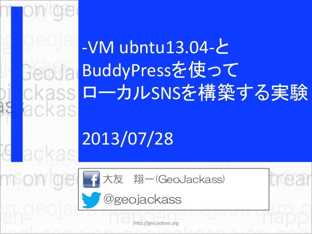-VM ubntu13.04-と BuddyPressを使って ローカルSNSを構築する実験 2013/07/28 大友 翔一(GeoJackass) @geojackass http://geojackass.org