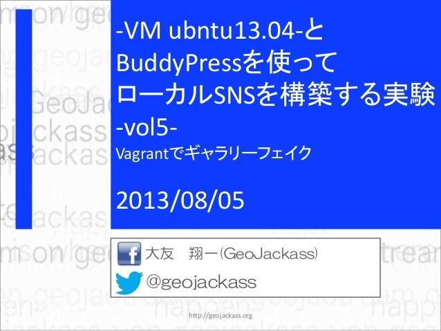 -VM ubntu13.04-と BuddyPressを使って ローカルSNSを構築する実験 -vol5- Vagrantでギャラリーフェイク 2013/08/05 大友 翔一(GeoJackass) @geojackass http://ge...