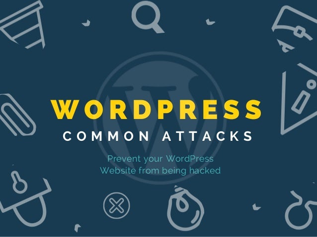 W O R D P R E S S C O M M O N A T T A C K S Prevent your WordPress Website from being hacked