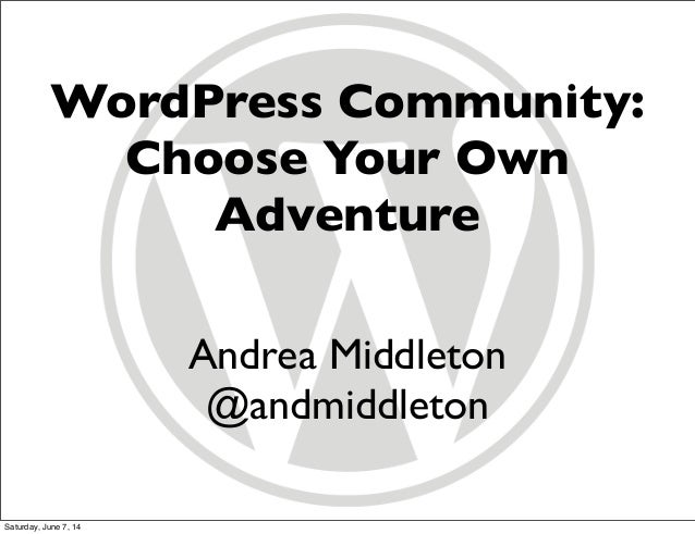 WordPress Community: Choose Your Own Adventure Andrea Middleton @andmiddleton Saturday, June 7, 14