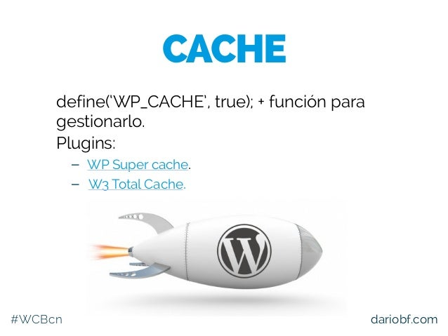#WCBcn dariobf.com define('WP_CACHE', true); + función para gestionarlo. Plugins: – WP Super cache. – W3 Total Cache. CACHE