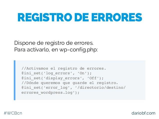 #WCBcn dariobf.com Dispone de registro de errores. Para activarlo, en wp-config.php: //Activamos el registro de errores. @...