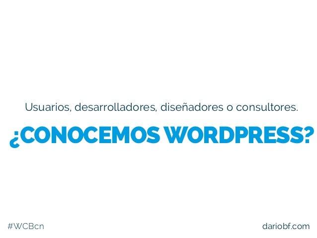 Usuarios, desarrolladores, diseñadores o consultores. #WCBcn dariobf.com ¿CONOCEMOSWORDPRESS?
