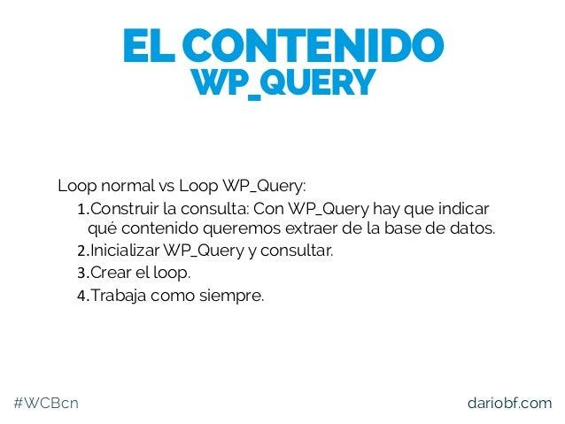 #WCBcn dariobf.com Loop normal vs Loop WP_Query: 1.Construir la consulta: Con WP_Query hay que indicar qué contenido quere...