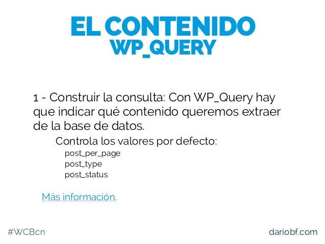 #WCBcn dariobf.com 1 - Construir la consulta: Con WP_Query hay que indicar qué contenido queremos extraer de la base de da...