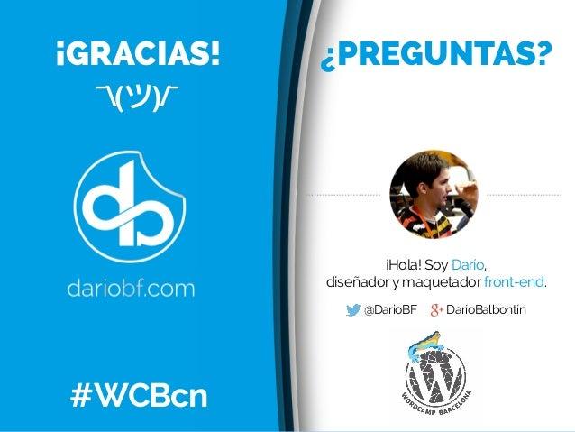 ¡Hola! Soy Darío, diseñadory maquetador front-end. @DarioBF DaríoBalbontín ¡GRACIAS! ¿PREGUNTAS? #WCBcn ¯(ツ)/¯