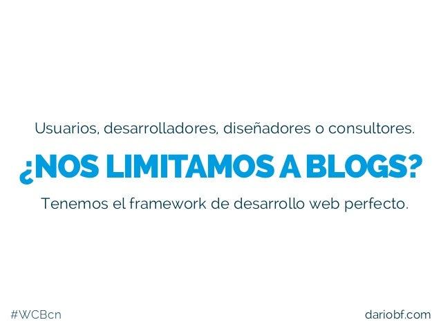 Usuarios, desarrolladores, diseñadores o consultores. #WCBcn dariobf.com ¿NOS LIMITAMOSABLOGS? Tenemos el framework de des...