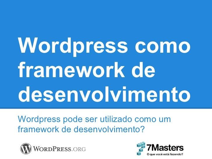 Wordpress comoframework dedesenvolvimentoWordpress pode ser utilizado como umframework de desenvolvimento?