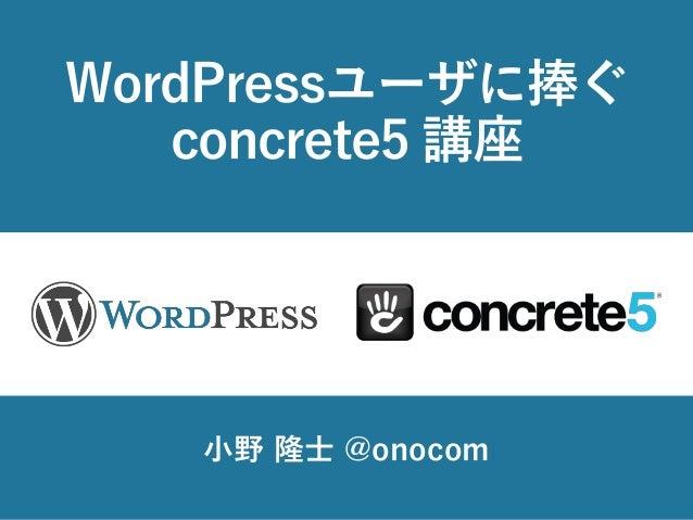 WordPressユーザに捧ぐ concrete5 講座 小野 隆士 @onocom