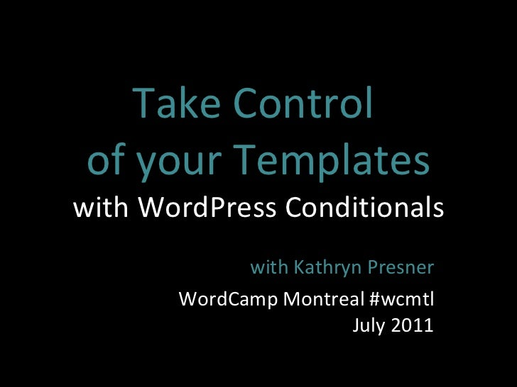 Take Control  of your Templates with WordPress Conditionals with Kathryn Presner WordCamp Montreal #wcmtl July 2011