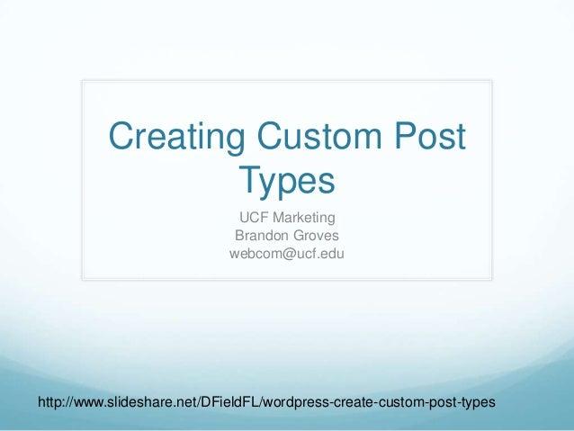 Creating Custom PostTypesUCF MarketingBrandon Groveswebcom@ucf.eduhttp://www.slideshare.net/DFieldFL/wordpress-create-cust...