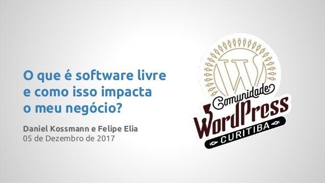 Daniel Kossmann e Felipe Elia 05 de Dezembro de 2017 O que é software livre e como isso impacta o meu negócio?