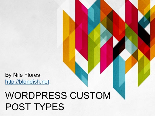 WORDPRESS CUSTOM POST TYPES By Nile Flores http://blondish.net